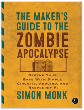 he Maker's Guide to the Zombie Apocalypse: Defend Your Base with Simple Circuits, Arduino, and Raspberry Pi
