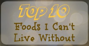 Top 10 Foods I Can't Live Without
