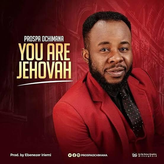 Prospa Ochimana - You Are Jehovah, Prospa Ochimana – You Are Jehovah (Official Video + Lyrics)
