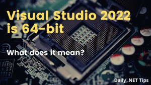 Visual Studio 2022 is 64-bit – What does it mean?