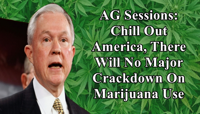 AG Sessions: Chill Out America, There Will Be No Major Crackdown On Marijuana Use