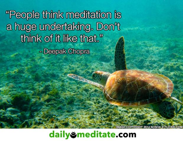 "Meditation Quote 7: ""People think meditation is huge undertaking. Don't think of it like that."" – Deepak Chopra"
