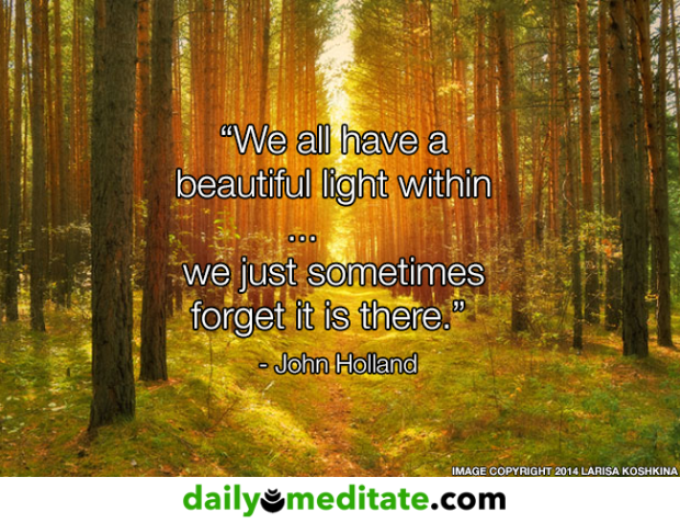 """""""We all have a beautiful light within... we just sometimes forget it is there."""" - John Holland"""