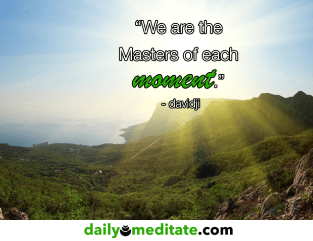 """""""We are the Masters of each moment."""" – davidji"""