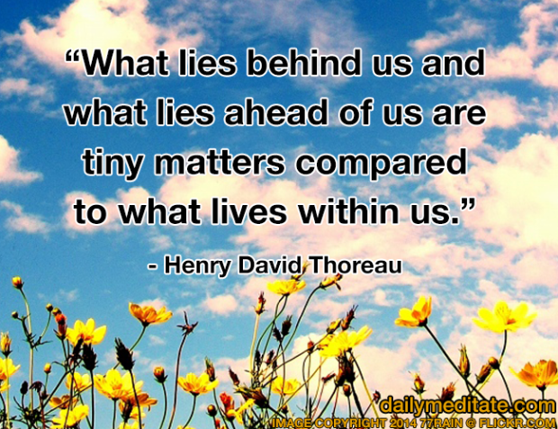 """What lies behind us and what lies ahead of us are tiny matters compared to what lives within us."" - Henry David Thoreau"