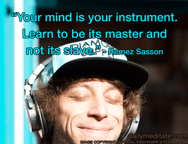 """""""Your mind is your instrument. Learn to be its master and not its slave."""" – Remez Sasson"""