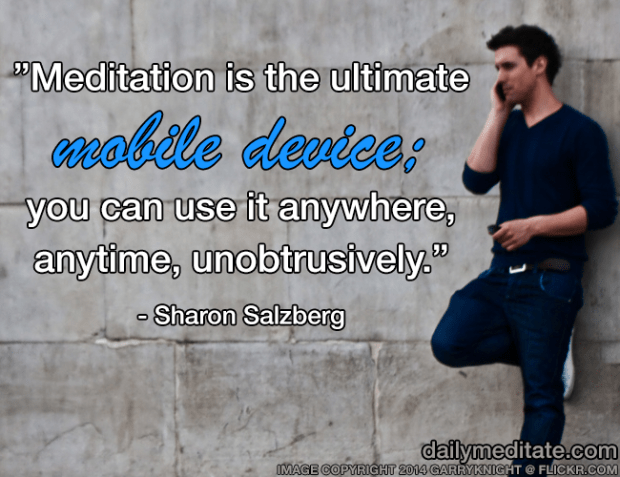 """""""Meditation is the ultimate mobile device; you can use it anywhere, anytime, unobtrusively."""" - Sharon Salzberg"""