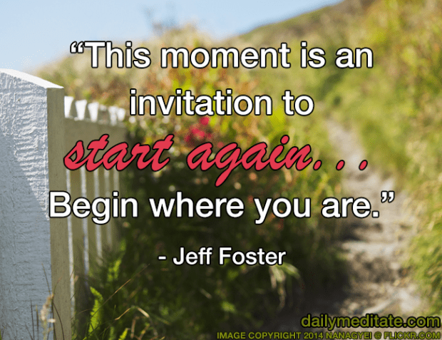 """""""This moment is an invitation to start again... Begin where you are."""" - Jeff Foster"""