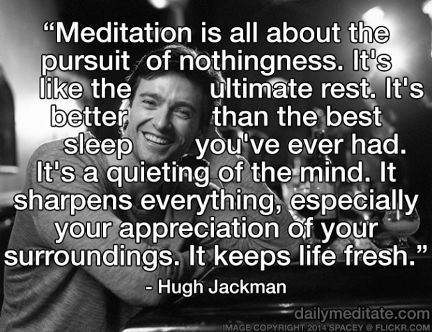 """""""Meditation is all about the pursuit of nothingness. It's like the ultimate rest. It's better than the best sleep you've ever had. It's a quieting of the mind. It sharpens everything, especially your appreciation of your surroundings. It keeps life fresh."""" - Hugh Jackman"""