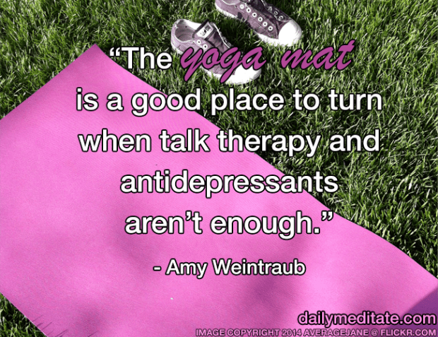 """The yoga mat is a good place to turn when talk therapy and antidepressants aren't enough."" - Amy Weintraub"