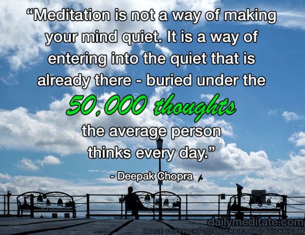 """""""Meditation is not a way of making your mind quiet. It is a way of entering into the quiet that is already there — buried under the 50,000 thoughts the average person thinks every day."""" – Deepak Chopra"""