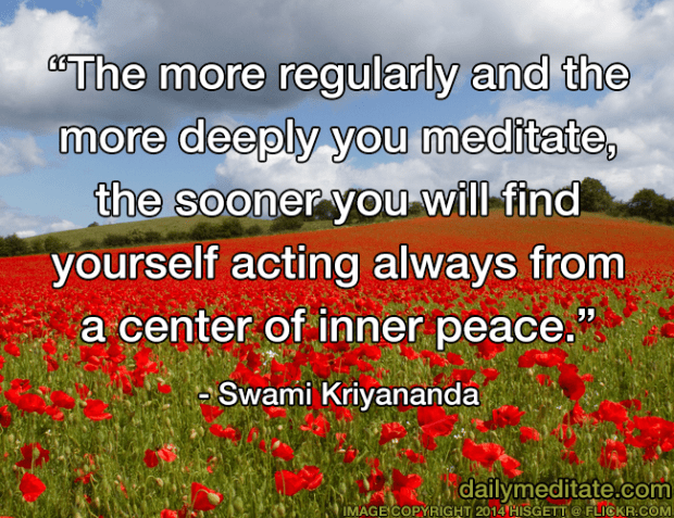 """""""The more regularly and the more deeply you meditate, the sooner you will find yourself acting always from a center of inner peace."""" - Swami Kriyananda"""