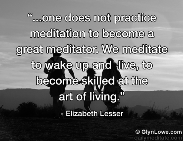 """""""…one does not practice meditation to become a great meditator. We meditate to wake up and live, to become skilled at the art of living."""" – Elizabeth Lesser"""