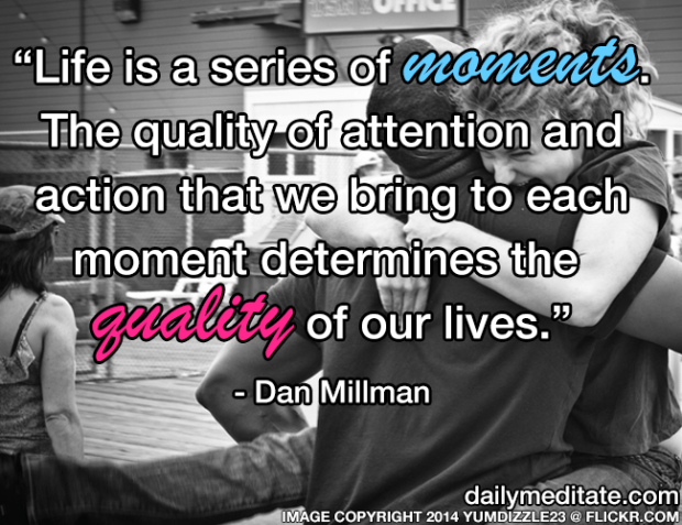 """""""Life is a series of moments. The quality of attention and action that we bring to each moment determines the quality of our lives."""" – Dan Millman"""