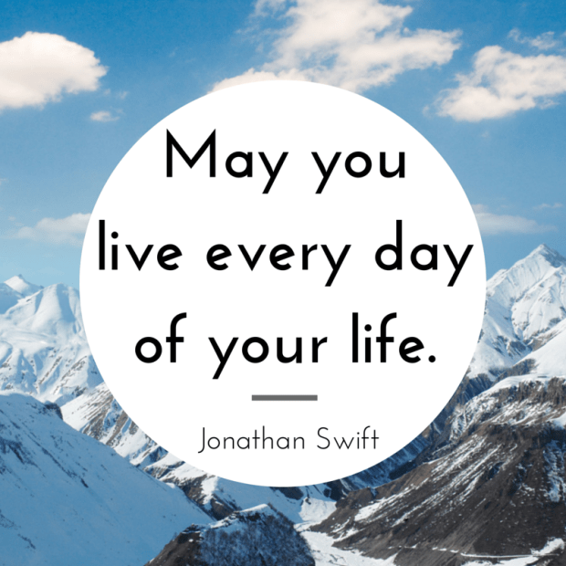 """""""May you live every day of your life."""" - Jonathan Swift"""