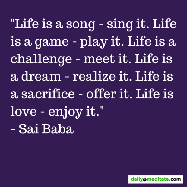 """""""Life is a song - sing it. Life is a game - play it. Life is a challenge - meet it. Life is a dream - realize it. Life is a sacrifice - offer it. Life is love - enjoy it."""" - Sai Baba"""