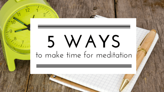 5 Ways To Make Time For Meditation
