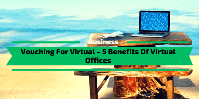 Vouching For Virtual – 5 Benefits Of Virtual Offices