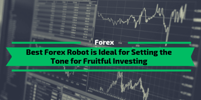Best Forex Robot is Ideal for Setting the Tone for Fruitful Investing