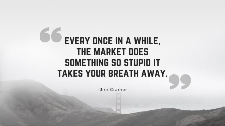 every once in a while, the market does something so stupid it takes your breath away - jim cramer quote