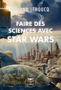 """""""Faire des Sciences avec Star Wars"""", par Roland Lehoucq, Ed. Le Bélial, téléchargement gratuit."""