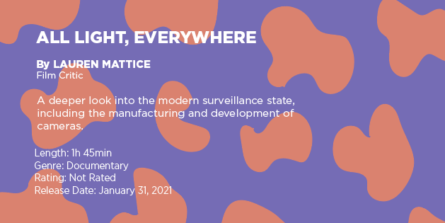 "Text on a purple and orange graphic says: ""All Light, Everywhere"" by Lauren Mattice, film critic. A deeper look into the modern surveillance state, including the manufacturing and development of cameras. Length: 1 hour 45 minutes, genre: documentary, rating: not rated, release date: January 31, 2021"