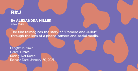 "Text on a purple and orange graphic says: ""R#J"" by Alexandra Miller, film critic. The film reimagines the story of ""Romeo and Juliet"" through the lens of a phone camera and social media. Length: 1 hour 31 minutes, genre: drama, rating: not rated, release date: January 30, 2021"