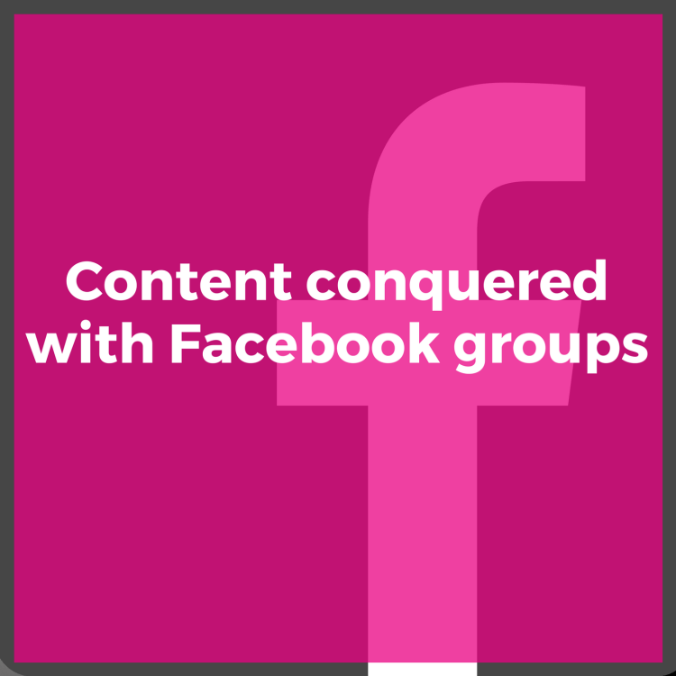 Content conquered with Facebook groups