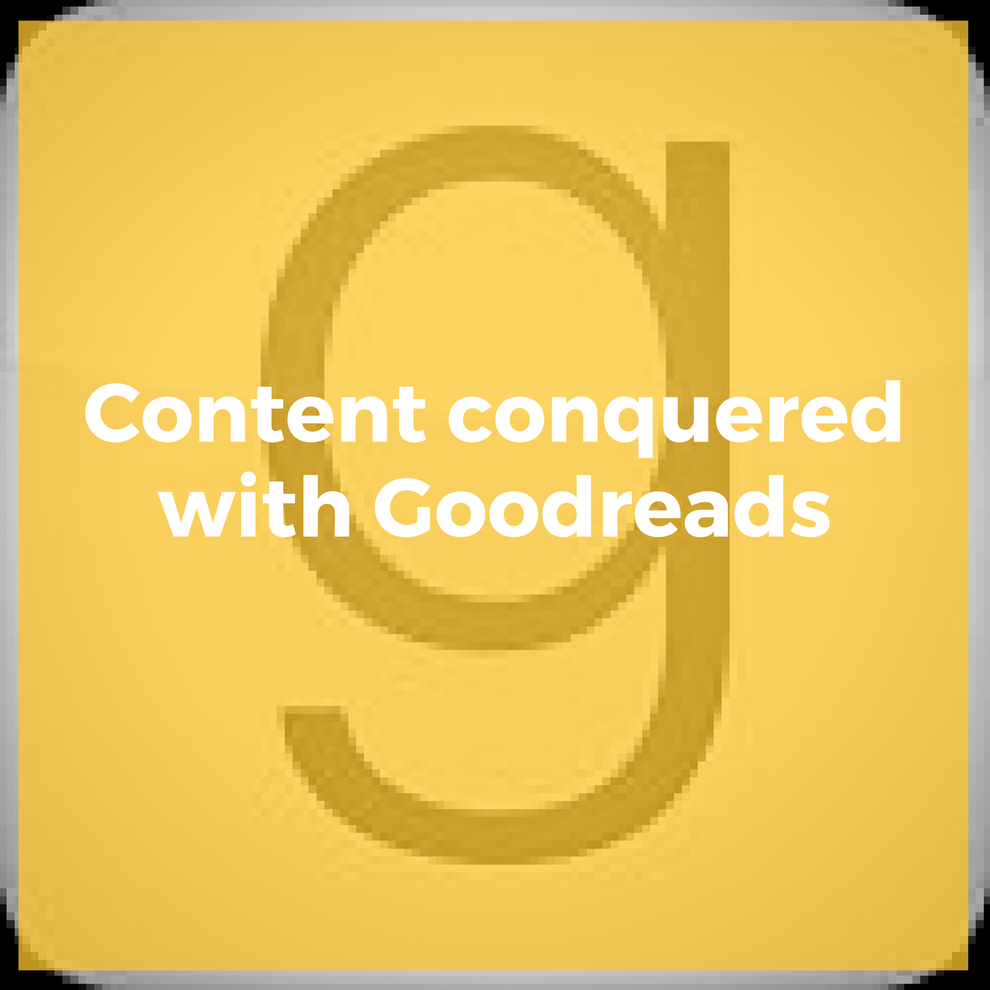 Content Conquered with Goodreads