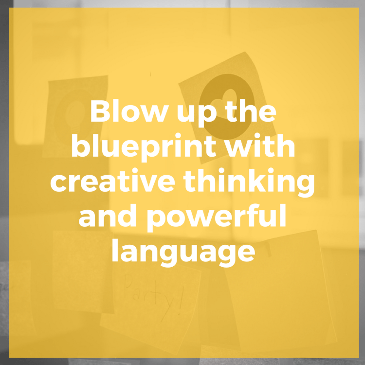 Blow up the blueprint with creative thinking and powerful language