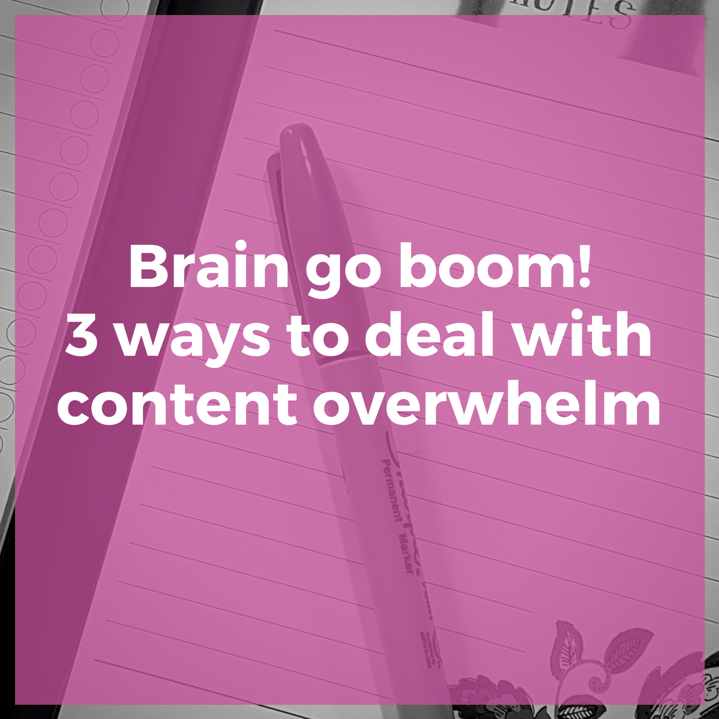 Brain go boom! 3 ways to deal with content overwhelm