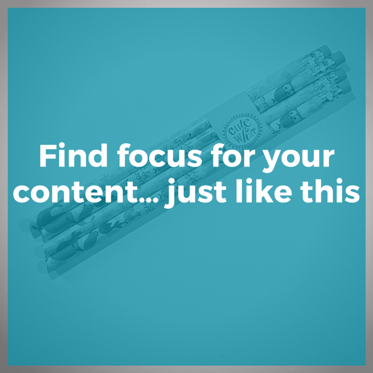 Find focus for your content... just like this