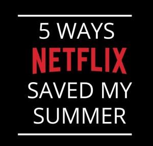 5 Ways Netflix saved my summer