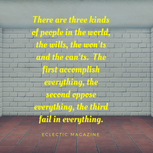 there are three kinds of people in the world. The will's, the won'ts and the can'ts. The first accomplish everything, the second oppose everything, and the third fail in everything. Eclectic Magazine