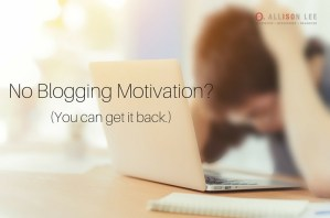 Blogging Motivation: 7 Things to Do When You Don't Feel Like Writing | DAllisonLee.com