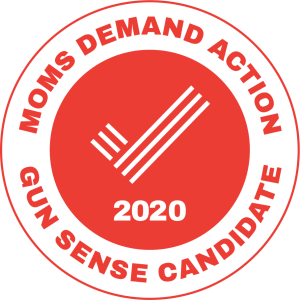 "Endorsed as a ""gun sense candidate"" by Moms Demand Action!"