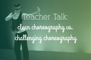 Dance Teacher Talk : Clean vs Challenging Choreography on DanceKellyStyle.net