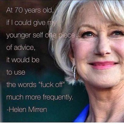 Helen Mirren has an important life lesson for you to learn.