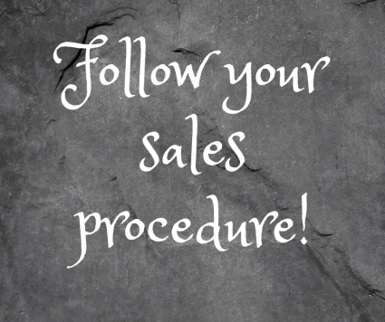 Follow your sales procedure for fame and fortune.