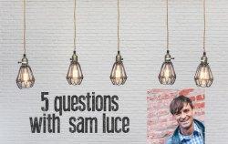 5 questions - sam luce