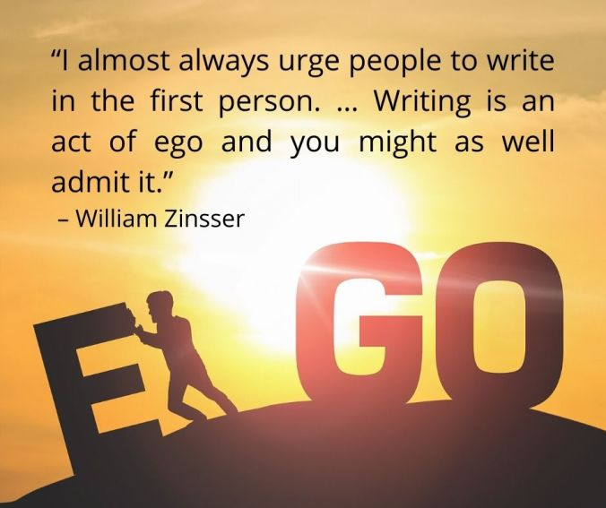 "I almost always urge people to write in the first person. … Writing is an act of ego and you might as well admit it."" – William Zinsser"
