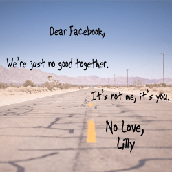 Text reads: Dear Facebook, We're just no good together. It's not me, it's you. No Love, Lilly. Text is over a washed out image of a barren, cracked 2-lane highway in the middle of nowhere.