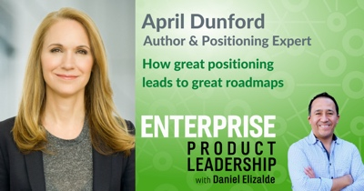 How Great Positioning Leads to Great Roadmaps with April Dunford