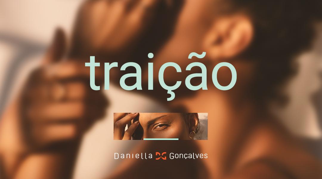 """Arte com duas fotos. Uma ao fundo de uma mulher negra sentada, com as mãos no rosto. E outra foto com recorto dos olhos dela. Em destaque, a palavra """"Traição"""" na cor verde. Na parte inferior, há o logotipo da Daniella Gonçalves."""