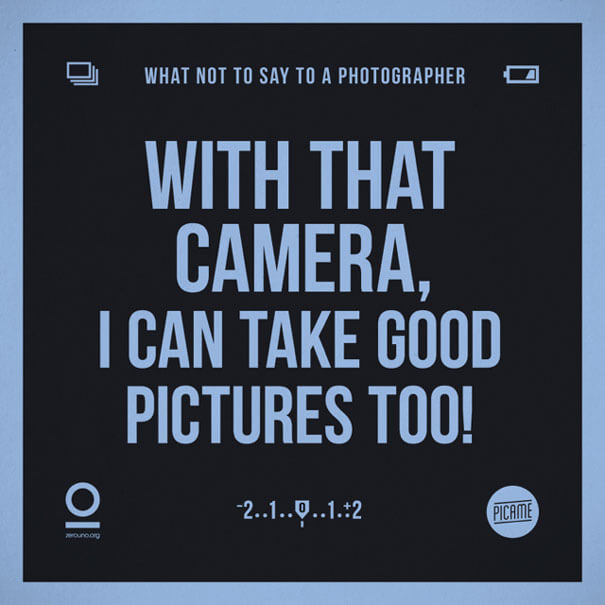 """What not to say to a photographer: """"With that camera I can take good pictures too!"""""""