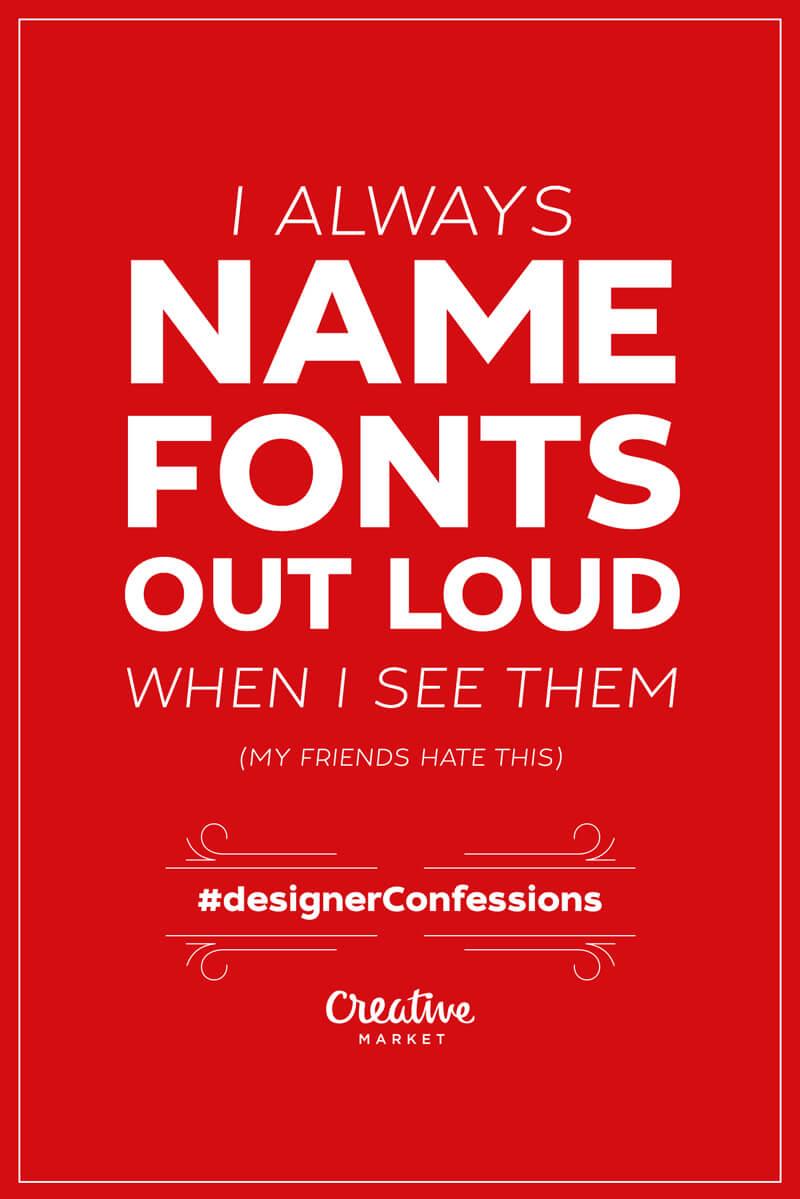 Guilty designer confession: I always name fonts out loud