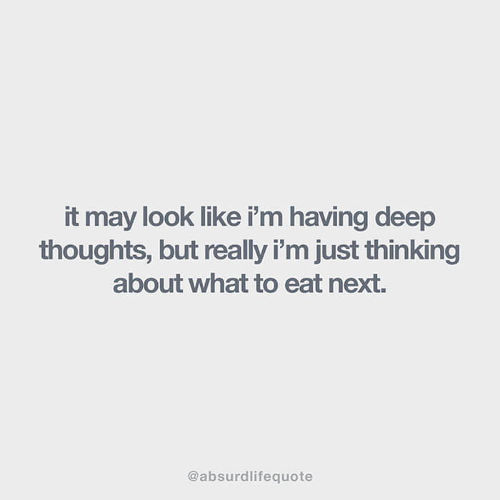 """Absurd life quotes: """"It may look like I'm having deep thoughts, but really I'm just thinking about what to eat next"""""""