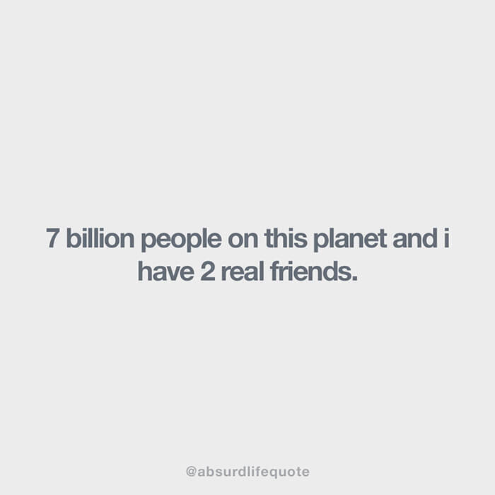 """Absurd life quotes: """"7 billion people on the planet and I have 2 real friends"""""""
