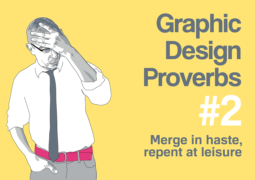 Graphic design proverb #2: Merge in haste, repent in leisure