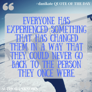 """Everyone has experienced something that has changed them in a way that they could never go back to the person they once were."" - unknown"